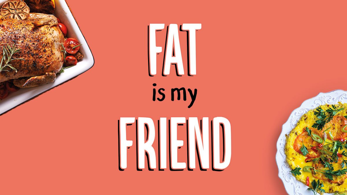 Fat is my friend
